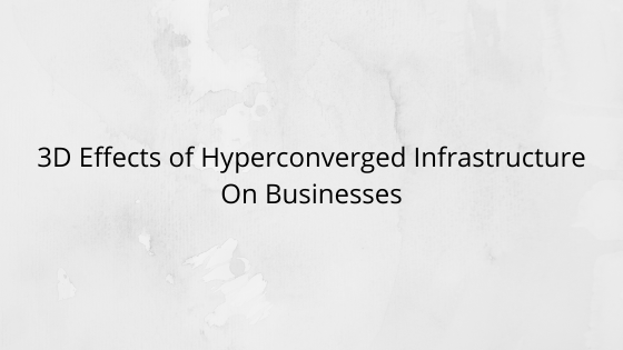 3D Effects of Hyperconverged Infrastructure On Businesses